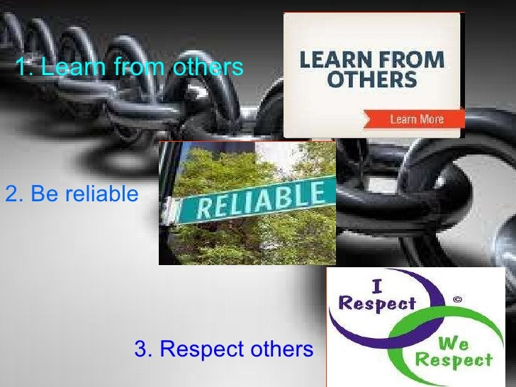 1 .  Learn from others   2. Be reliable   3. Respect others