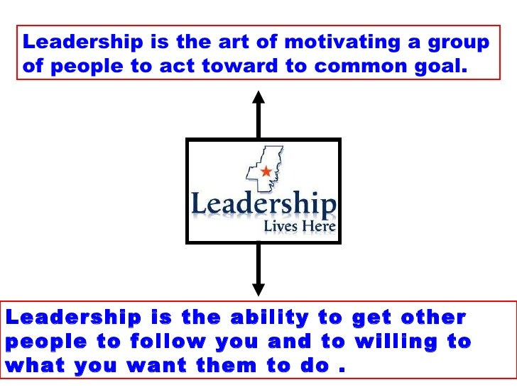 Leadership is the art of motivating a group of people to act toward to common goal. Leadership is the ability to get other...
