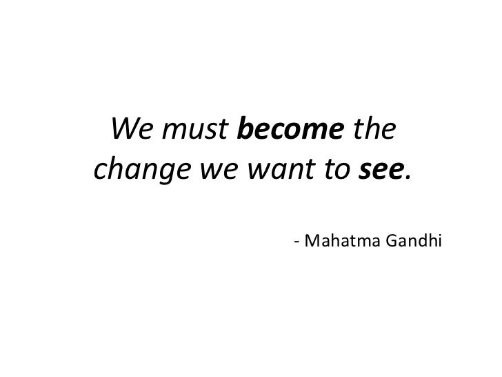 We must become the change we want to see.<br />- Mahatma Gandhi <br />