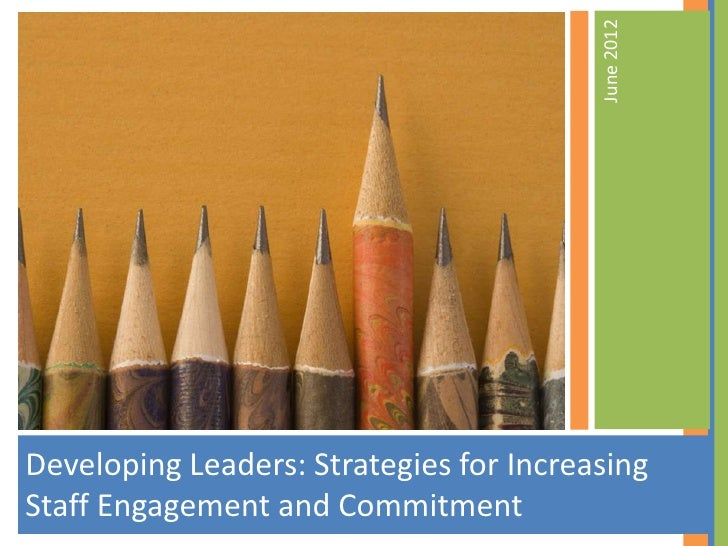 June 2012Developing Leaders: Strategies for IncreasingStaff Engagement and Commitment