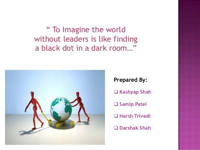 """ To Imagine the worldwithout leaders is like findinga black dot in a dark room…""                       Prepared By:      ..."
