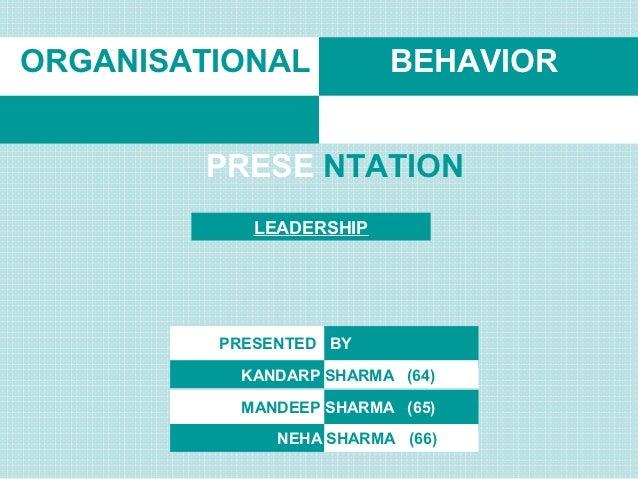 ORGANISATIONAL           BEHAVIOR        PRESE NTATION            LEADERSHIP         PRESENTED BY           KANDARP SHARMA...