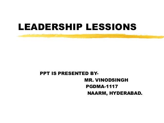 LEADERSHIP LESSIONS   PPT IS PRESENTED BY-                  MR. VINODSINGH                  PGDMA-1117                   N...