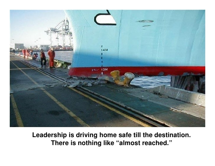 """Leadership is driving home safe till the destination.      There is nothing like """"almost reached."""""""