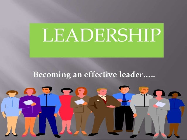 LEADERSHIPBecoming an effective leader…..