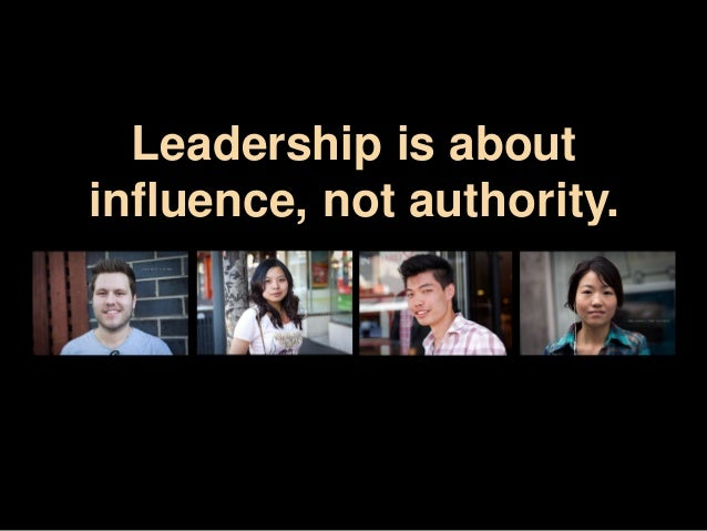 Leadership is about  influence, not authority.