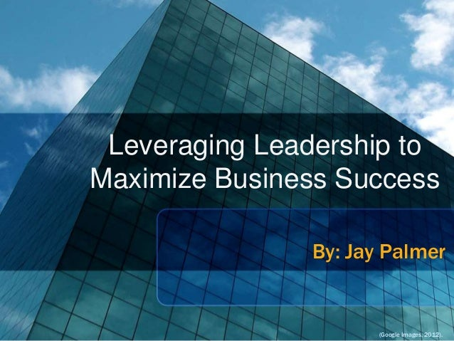 Leveraging Leadership to Maximize Business Success By: Jay Palmer  (Google Images, 2012).
