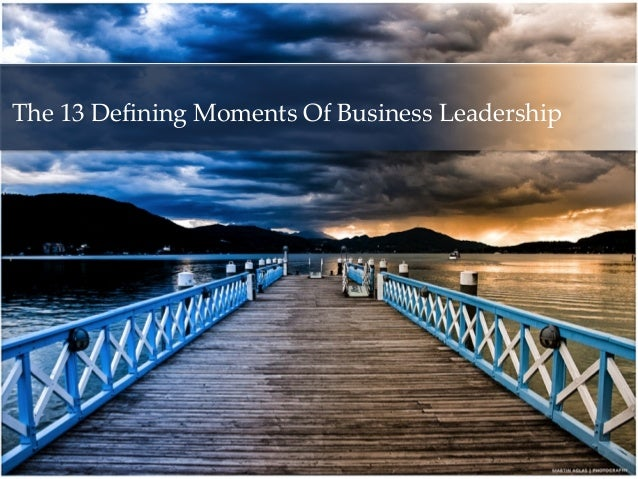 The 13 Defining Moments Of Business Leadership     The First Time You . . .