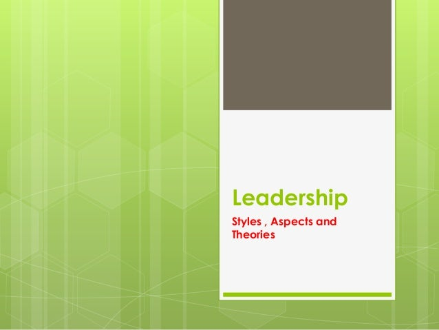 Leadership Styles , Aspects and Theories