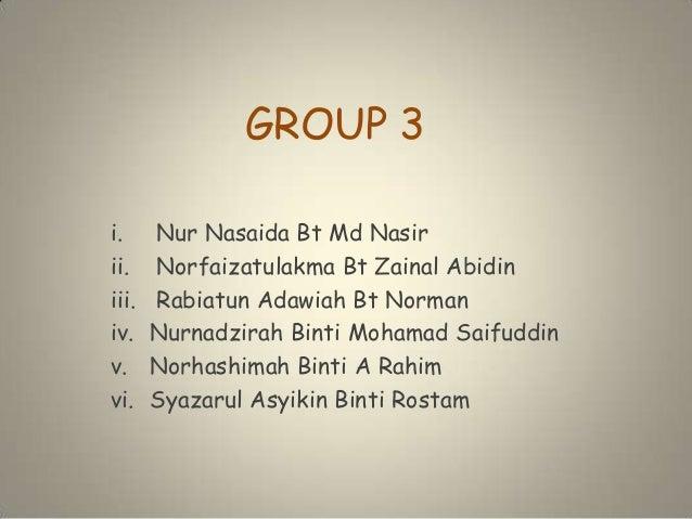 GROUP 3 i. Nur Nasaida Bt Md Nasir ii. Norfaizatulakma Bt Zainal Abidin iii. Rabiatun Adawiah Bt Norman iv. Nurnadzirah Bi...