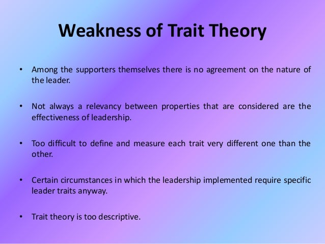 limitations of trait theory Important research on trait theory of leadership later research on the trait theory of leadership includes: 1948 —ralph melvin stogdill's studies suggest that leadership is the result of the interaction between the individual and the social situation and not the result of a predefined set of traits.