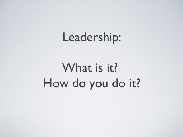 Leadership: What is it? How do you do it?