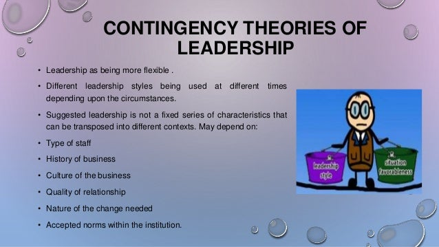 the argument of contingency theories Fiedlers contingency theory was developed by fred fiedler in the late 1960s he believes in a situational leadership style ie the successful leader is one who adapts his style to the circumstance fiedler believes that there are two key types of the leader.