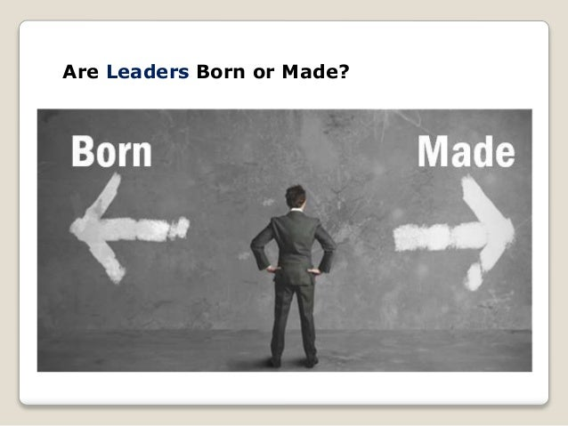 evaluate the argument that leaders are born not made Leaders are born, not made and other popular myths.