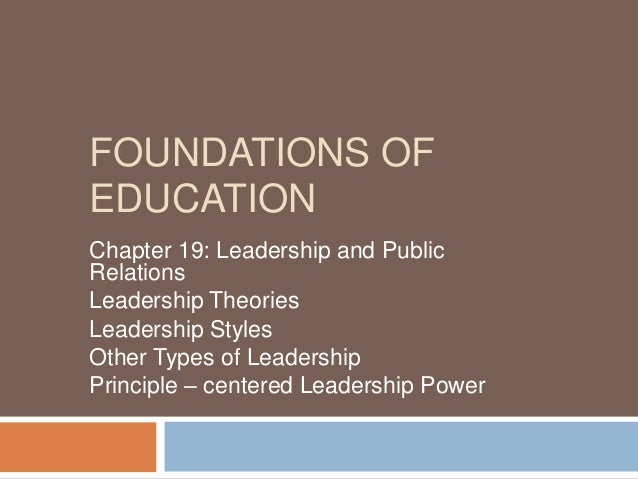 FOUNDATIONS OF EDUCATION Chapter 19: Leadership and Public Relations Leadership Theories Leadership Styles Other Types of ...