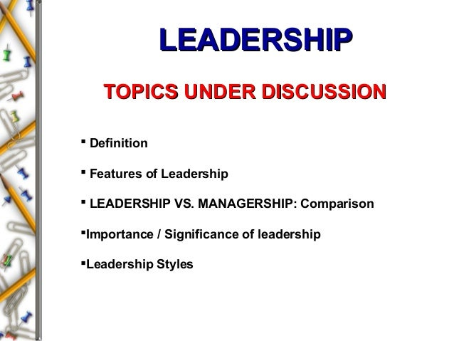 LEADERSHIPLEADERSHIP  Definition  Features of Leadership  LEADERSHIP VS. MANAGERSHIP: Comparison Importance / Signific...