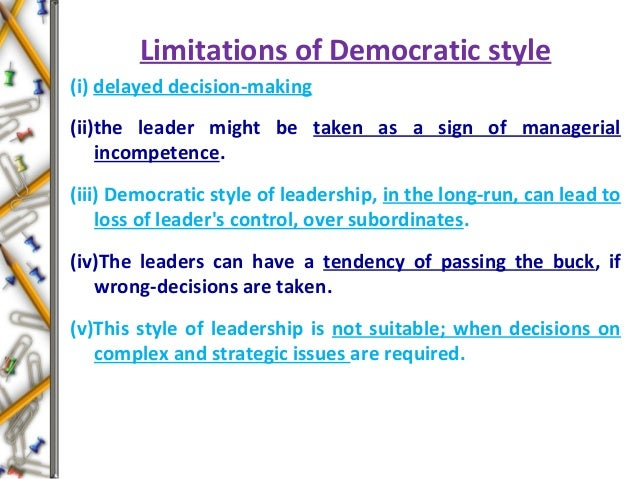 Limitations of Democratic style (i) delayed decision-making (ii)the leader might be taken as a sign of managerial incompet...