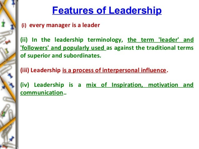 Features of Leadership (i) every manager is a leader (ii) In the leadership terminology, the term 'leader' and 'followers'...