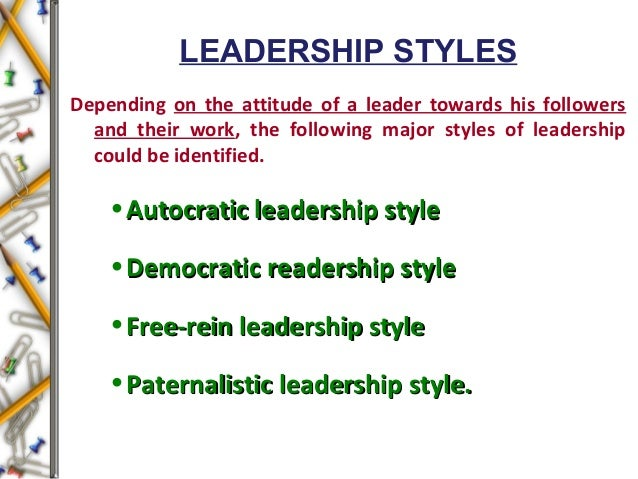 LEADERSHIP STYLES Depending on the attitude of a leader towards his followers and their work, the following major styles o...