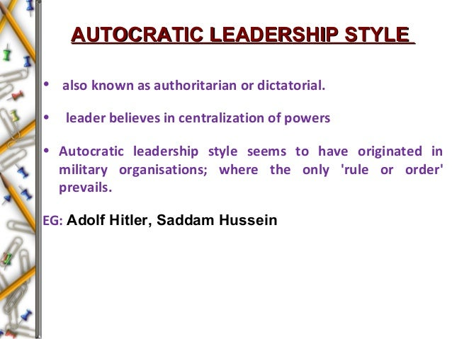 AUTOCRATIC LEADERSHIP STYLEAUTOCRATIC LEADERSHIP STYLE • also known as authoritarian or dictatorial. • leader believes in ...