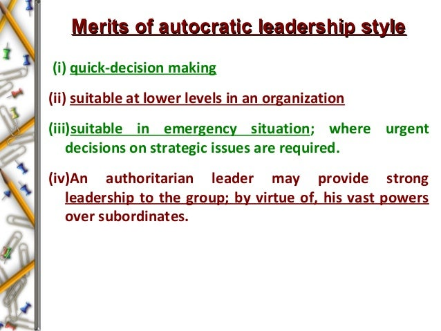 Merits of autocratic leadership styleMerits of autocratic leadership style (i) quick-decision making (ii) suitable at lowe...