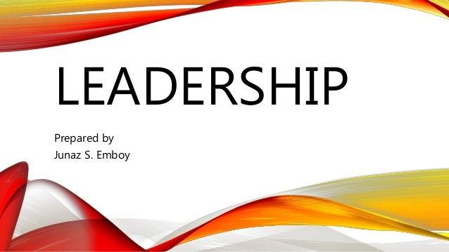LEADERSHIP Prepared by Junaz S. Emboy