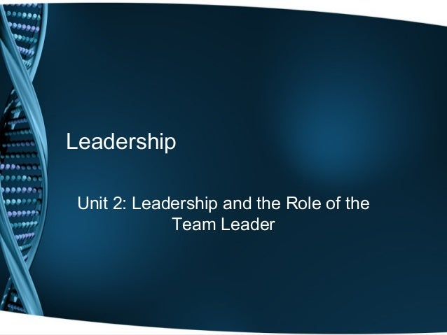 Leadership Unit 2: Leadership and the Role of the Team Leader