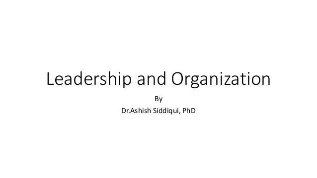 Leadership and Organization By Dr.Ashish Siddiqui, PhD