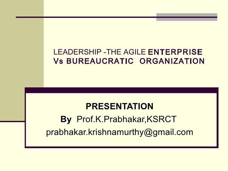 LEADERSHIP -THE AGILE  ENTERPRISE Vs BUREAUCRATIC  ORGANIZATION PRESENTATION By  Prof.K.Prabhakar,KSRCT  [email_address]
