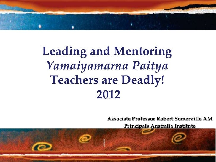 Leading and Mentoring Yamaiyamarna Paitya  Teachers are Deadly!          2012           Associate Professor Robert Somervi...