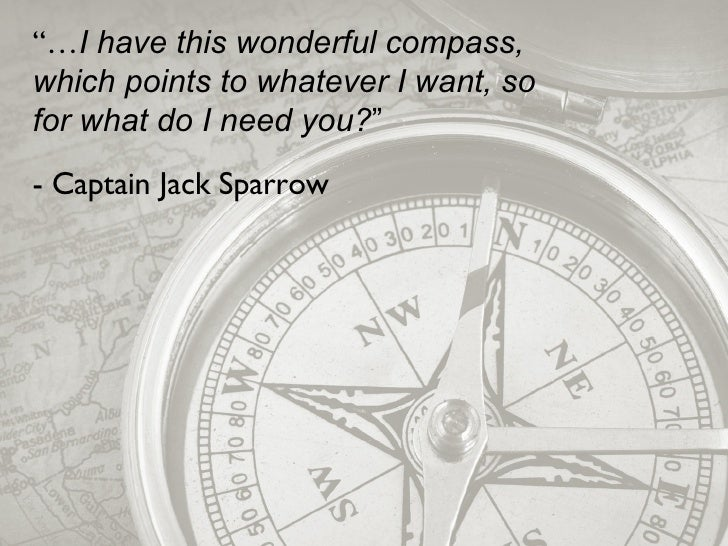 """""""… I have this wonderful compass, which points to whatever I want, so for what do I need you? """" - Captain Jack Sparrow"""