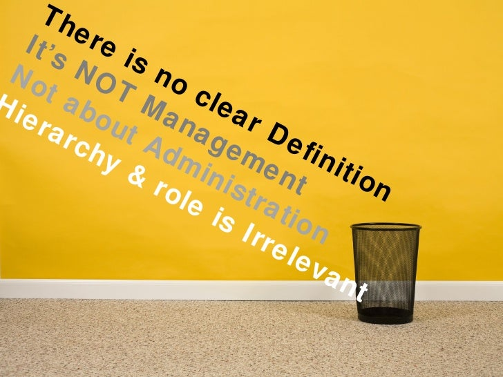 There is no clear Definition It's NOT Management Not about Administration Hierarchy & role is Irrelevant