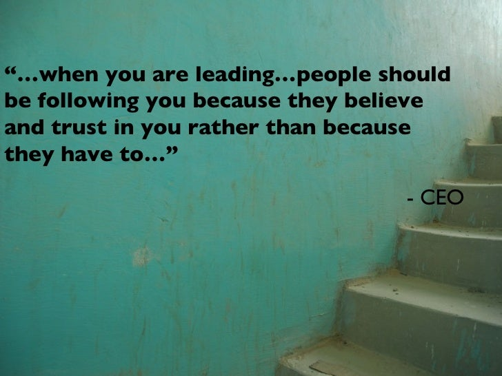 """""""… when you are leading…people should be following you because they believe and trust in you rather than because they have..."""