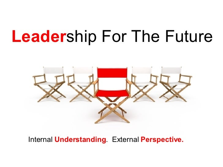 Leader ship For The Future Internal  Understanding .  External  Perspective.