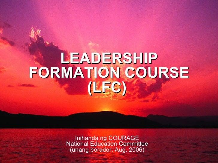 LEADERSHIP FORMATION COURSE (LFC)  Inihanda ng COURAGE National Education  Committee (unang borador, Aug. 2006)