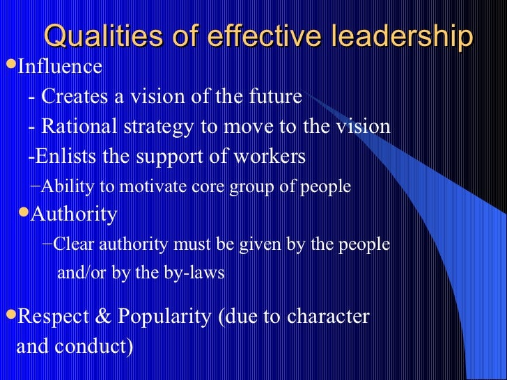 """qualities of effective leadership Character and traits in leadership managers are people who do things right, while leaders are people who do the right thing — warren bennis, phd on becoming a leader building excellence leaders do not command excellence they build excellence excellence is """"being all you can be"""" within the bounds of doing what is."""