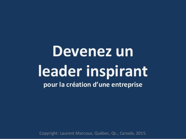 Devenez un leader inspirant pour la création d'une entreprise Copyright: Laurent Marcoux, Québec, Qc., Canada, 2015.