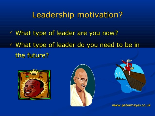 Leadership motivation?Leadership motivation?  What type of leader are you now?What type of leader are you now?  What typ...