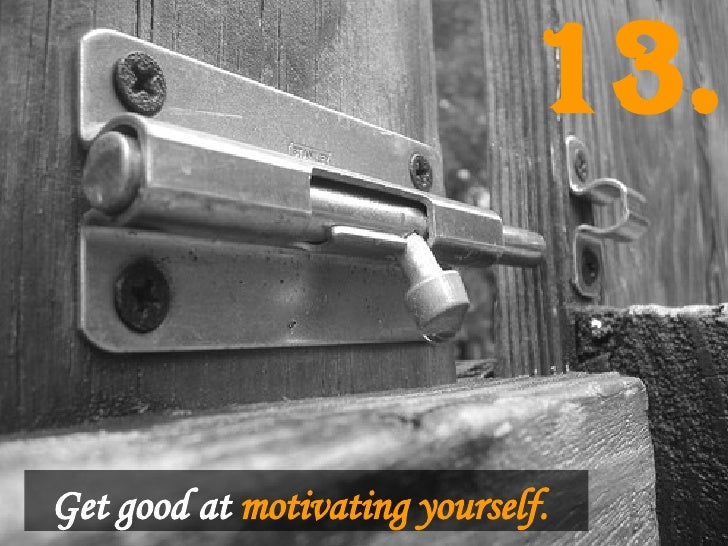 Get good at   motivating yourself.   13.