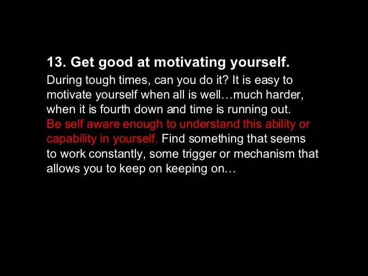 13. Get good at motivating yourself.   During tough times, can you do it? It is easy to motivate yourself when all is well...
