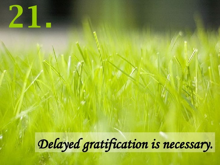 Delayed gratification is necessary. 21.