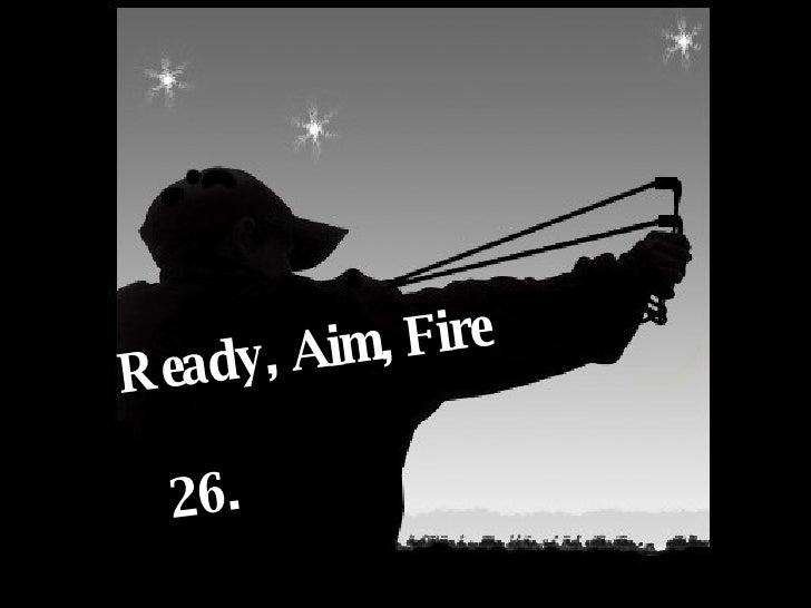 Ready, Aim, Fire 26.