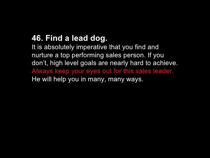 46. Find a lead dog.  It is absolutely imperative that you find and nurture a top performing sales person. If you don't, h...