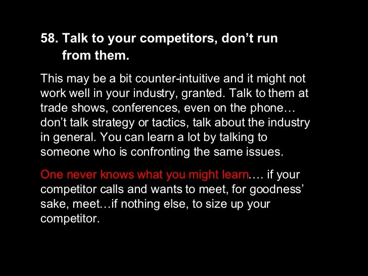 58. Talk to your competitors, don't run  from them.   This may be a bit counter-intuitive and it might not work well in yo...
