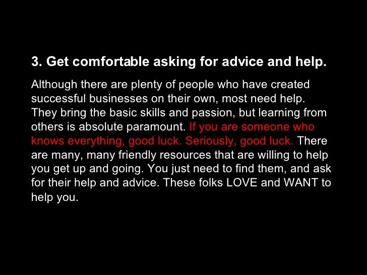 3. Get comfortable asking for advice and help.   Although there are plenty of people who have created successful businesse...