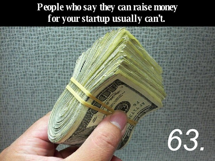 People who say they can raise money for your startup usually can't.   63.