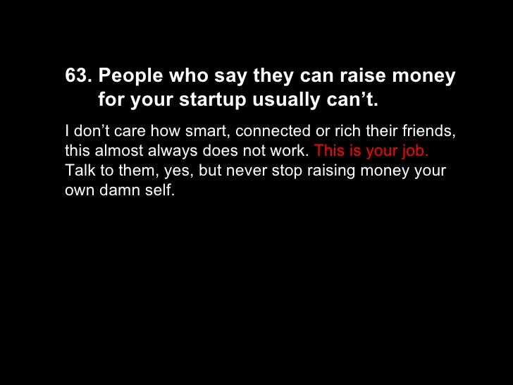 63. People who say they can raise money  for your startup usually can't.  I don't care how smart, connected or rich their ...