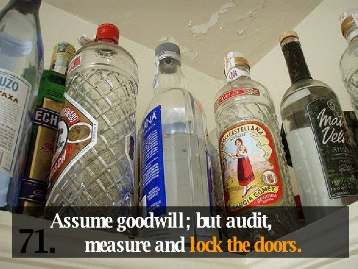 Assume goodwill; but audit,  measure and  lock the doors. 71.