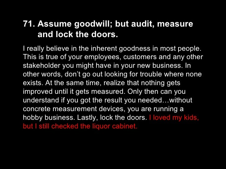 71. Assume goodwill; but audit, measure  and lock the doors.  I really believe in the inherent goodness in most people. Th...