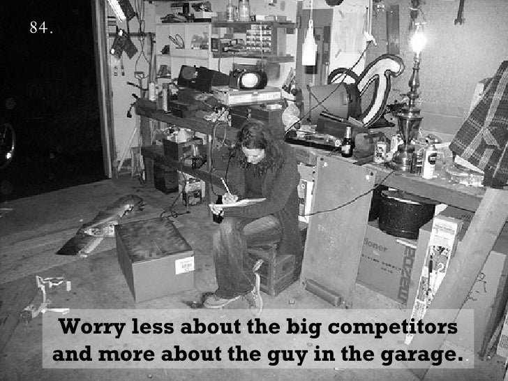 84.   Worry less about the big competitors and more about the guy in the garage.